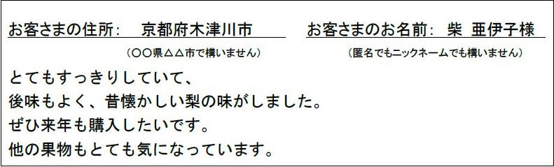お客さまの住所: 京都府木津川市 お客さまのお名前:柴 亜伊子様 とてもすっきりしていて、後味もよく、昔懐かしい梨の味がしました。ぜひ来年も購入したいです。他の果物もとても気になっています。
