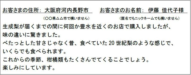 お客さまの住所:大阪府河内長野市 お客さまのお名前:伊藤 佳代子様 生成梨が届くまでの間に何回か豊水を近くのお店で購入しましたが、味の違いに驚きました。べたっとした甘さじゃなく昔、食べていた 20 世紀梨のような感じで、いくらでも食べられます。これからの季節、柑橘類もたくさんでてくることでしょう。楽しみにしています。