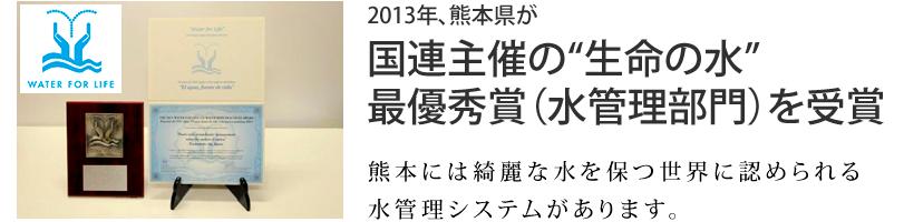 2013年くまもとけんが国連主催の生命の水最優秀賞(水管理部門)を受賞 熊本には水をきれいに保つ世界に認められる水管理システムがあります